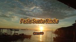 Puisi Pada Suatu Rindu (Dokpri @ams99-By.Text On Photo)